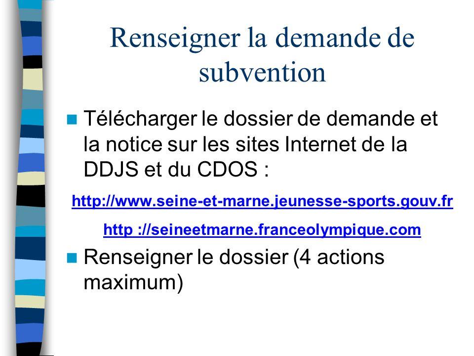 Renseigner la demande de subvention Télécharger le dossier de demande et la notice sur les sites Internet de la DDJS et du CDOS : http://www.seine-et-marne.jeunesse-sports.gouv.fr http ://seineetmarne.franceolympique.com Renseigner le dossier (4 actions maximum)