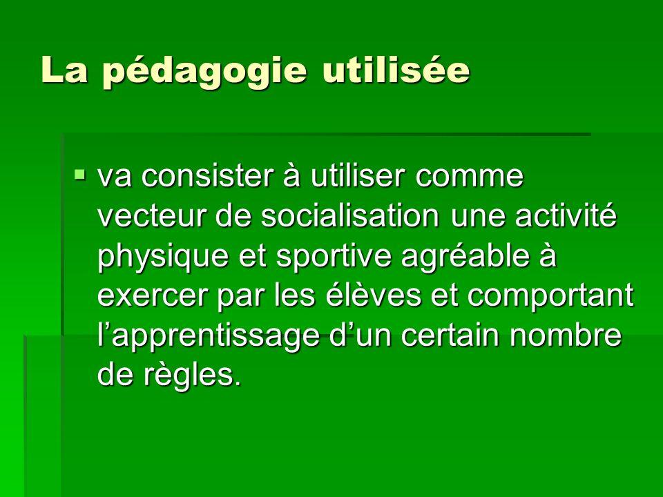 La pédagogie utilisée va consister à utiliser comme vecteur de socialisation une activité physique et sportive agréable à exercer par les élèves et co