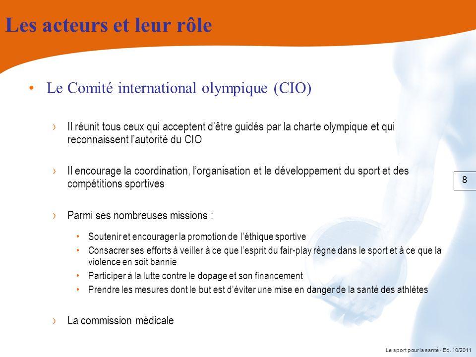 Le sport pour la santé - Ed. 10/2011 Les acteurs et leur rôle Le Comité international olympique (CIO) Il réunit tous ceux qui acceptent dêtre guidés p