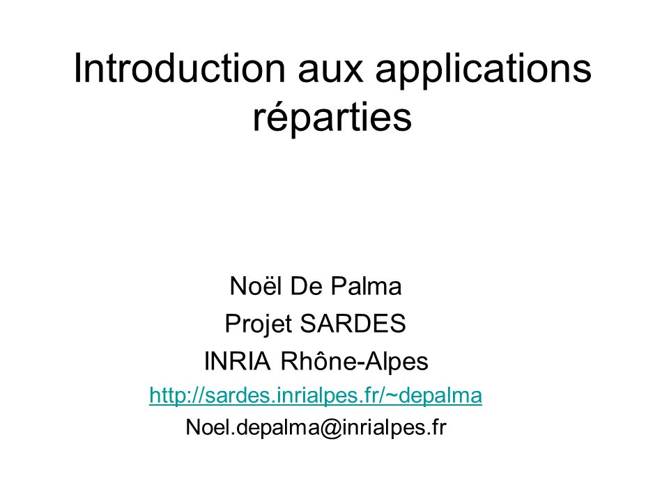 Introduction aux applications réparties Noël De Palma Projet SARDES INRIA Rhône-Alpes http://sardes.inrialpes.fr/~depalma Noel.depalma@inrialpes.fr