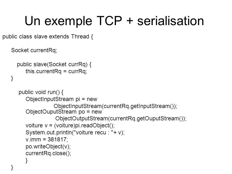 Un exemple TCP + serialisation public class slave extends Thread { Socket currentRq; public slave(Socket currRq) { this.currentRq = currRq; } public v