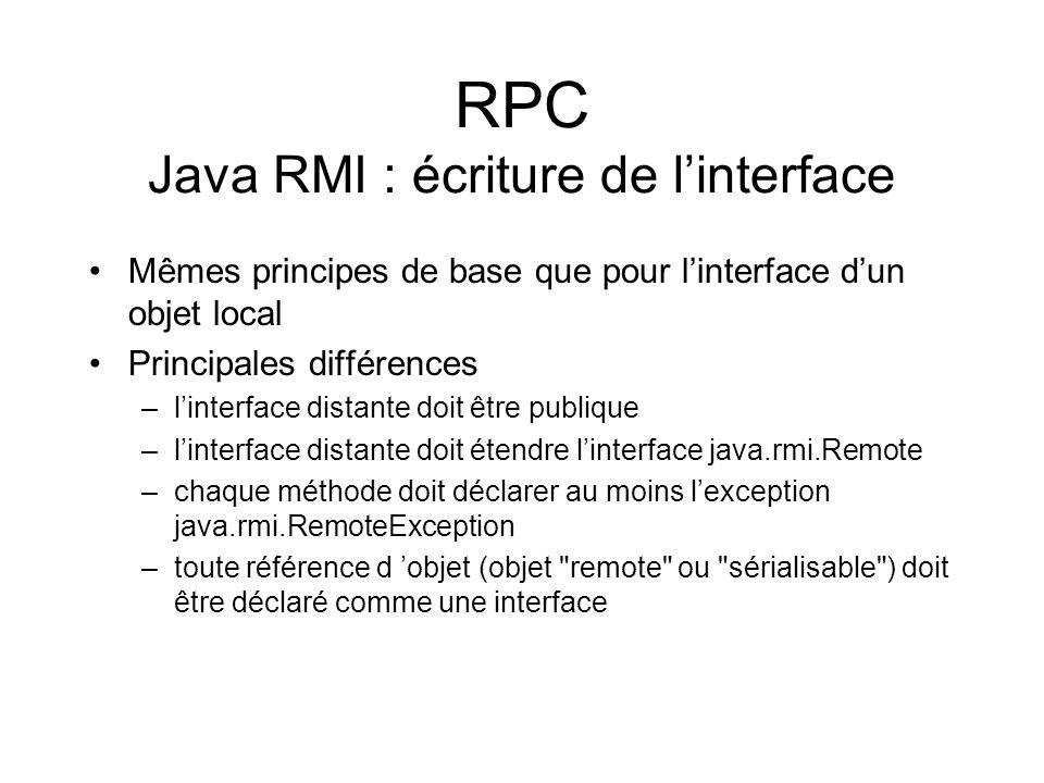 RPC Java RMI : écriture de linterface Mêmes principes de base que pour linterface dun objet local Principales différences –linterface distante doit êt