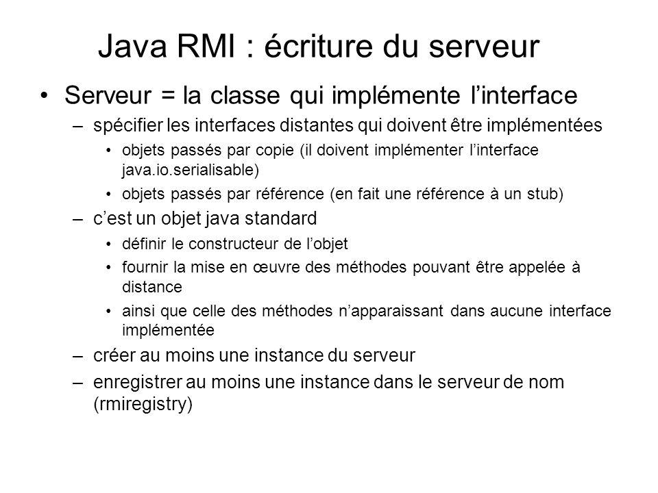 Java RMI : écriture du serveur Serveur = la classe qui implémente linterface –spécifier les interfaces distantes qui doivent être implémentées objets