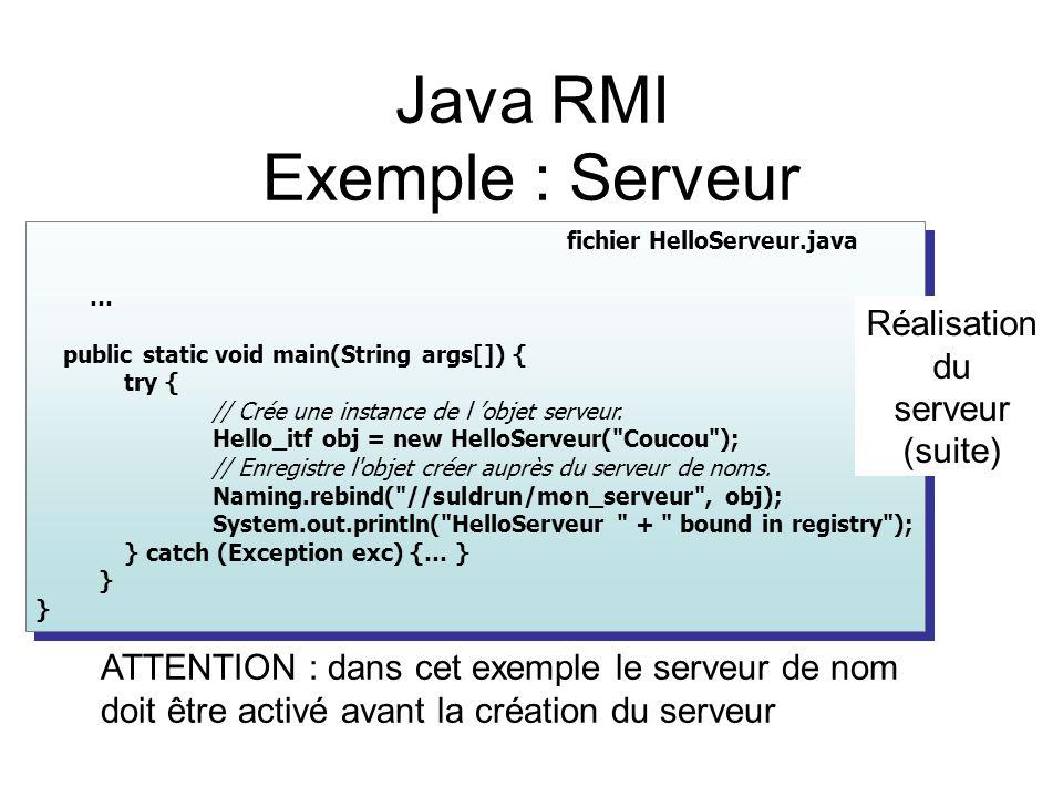fichier HelloServeur.java … public static void main(String args[]) { try { // Crée une instance de l objet serveur. Hello_itf obj = new HelloServeur(
