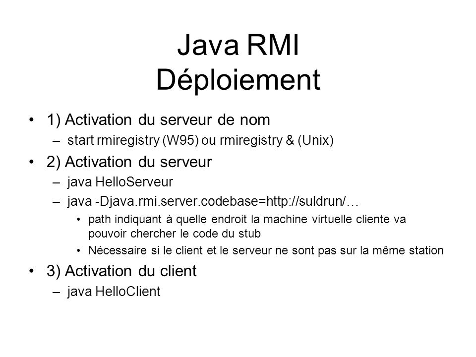 Java RMI Déploiement 1) Activation du serveur de nom –start rmiregistry (W95) ou rmiregistry & (Unix) 2) Activation du serveur –java HelloServeur –jav