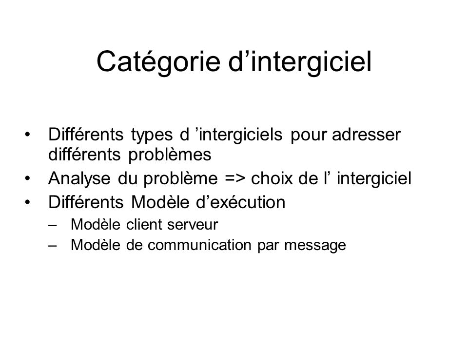 Catégorie dintergiciel Différents types d intergiciels pour adresser différents problèmes Analyse du problème => choix de l intergiciel Différents Mod