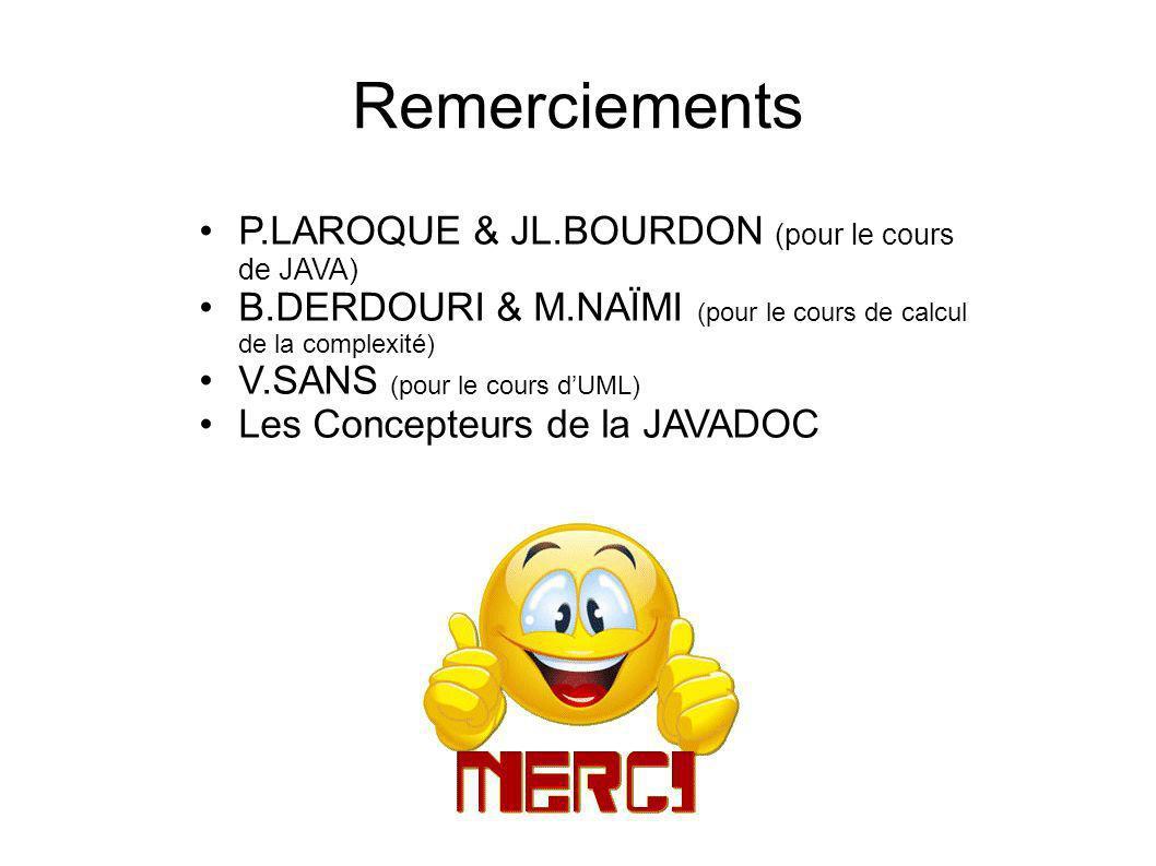 Remerciements P.LAROQUE & JL.BOURDON (pour le cours de JAVA) B.DERDOURI & M.NAÏMI (pour le cours de calcul de la complexité) V.SANS (pour le cours dUML) Les Concepteurs de la JAVADOC