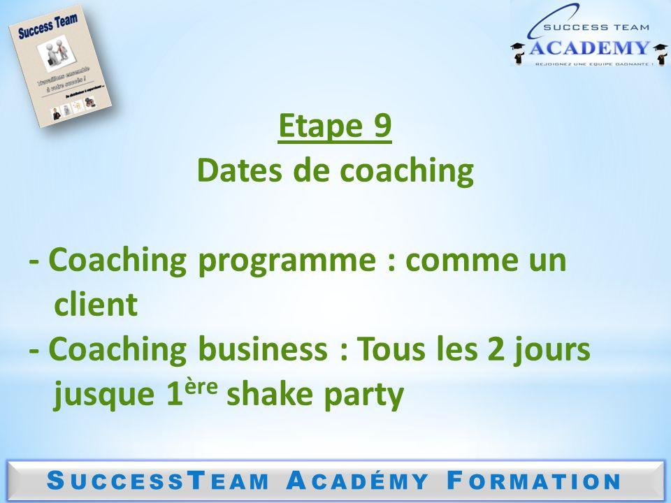 S UCCESS T EAM A CADÉMY F ORMATION Etape 9 Dates de coaching - Coaching programme : comme un client - Coaching business : Tous les 2 jours jusque 1 ère shake party