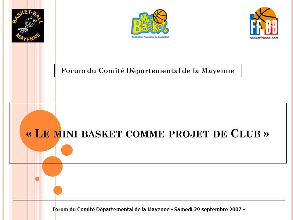 « L E MINI BASKET COMME PROJET DE C LUB » Forum du Comité Départemental de la Mayenne ________________________________________________________________________________________ Forum du Comité Départemental de la Mayenne - Samedi 29 septembre 2007 -