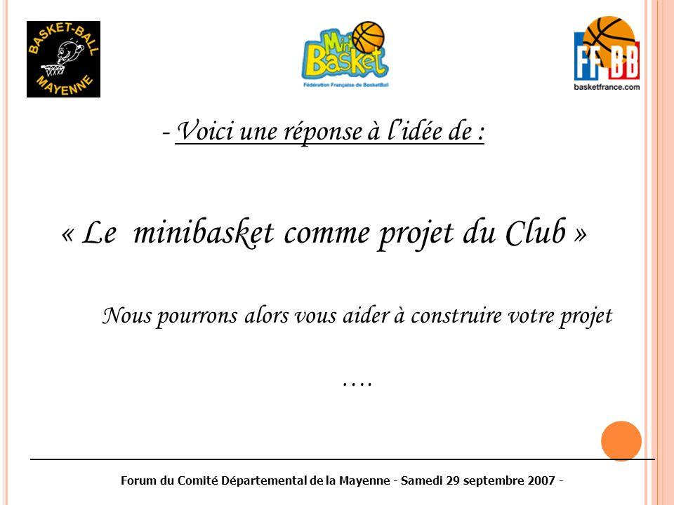 ________________________________________________________________________________________ Forum du Comité Départemental de la Mayenne - Samedi 29 septembre 2007 - - Voici une réponse à lidée de : « Le minibasket comme projet du Club » Nous pourrons alors vous aider à construire votre projet ….