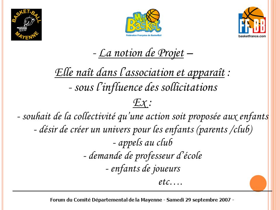 ________________________________________________________________________________________ Forum du Comité Départemental de la Mayenne - Samedi 29 septembre 2007 - Cette notion de projet sappuiera sur une idéologie : - réussir ensemble pour les plus jeunes - avoir lambition de construire autour de lenfant - grandir collectivement (socialisation) -associer différents partenaires ….