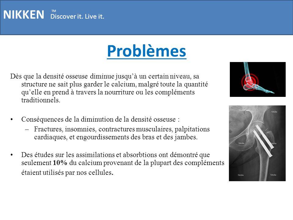 Problèmes NIKKEN Discover it. Live it. TM Dès que la densité osseuse diminue jusquà un certain niveau, sa structure ne sait plus garder le calcium, ma