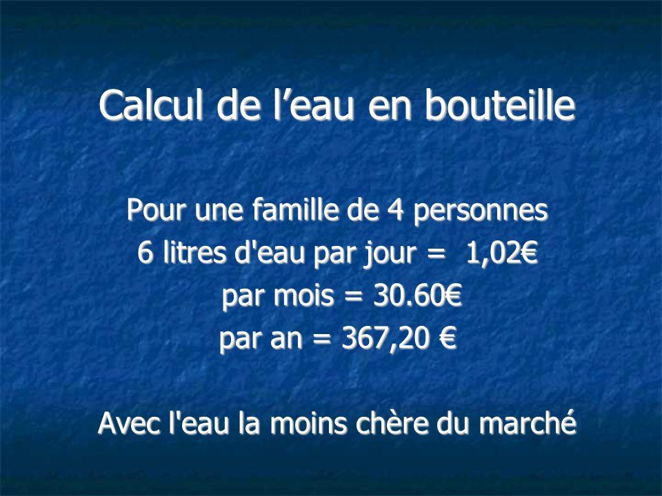 Calcul de leau en bouteille Pour une famille de 4 personnes 6 litres d'eau par jour = 1,02 par mois = 30.60 par mois = 30.60 par an = 367,20 par an =
