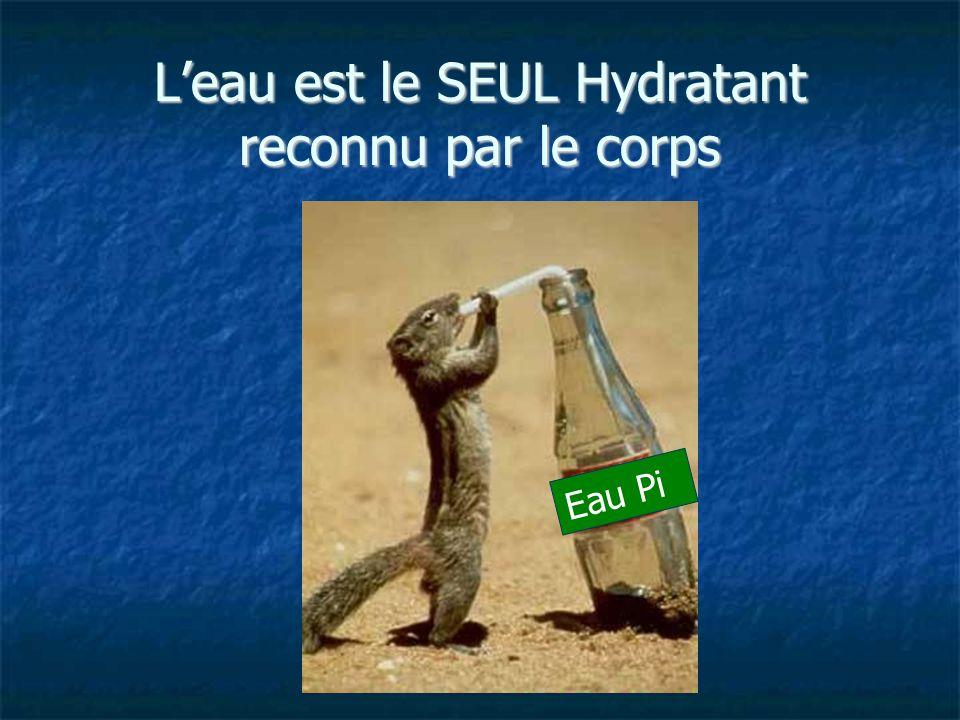 Leau est le SEUL Hydratant reconnu par le corps Eau Pi