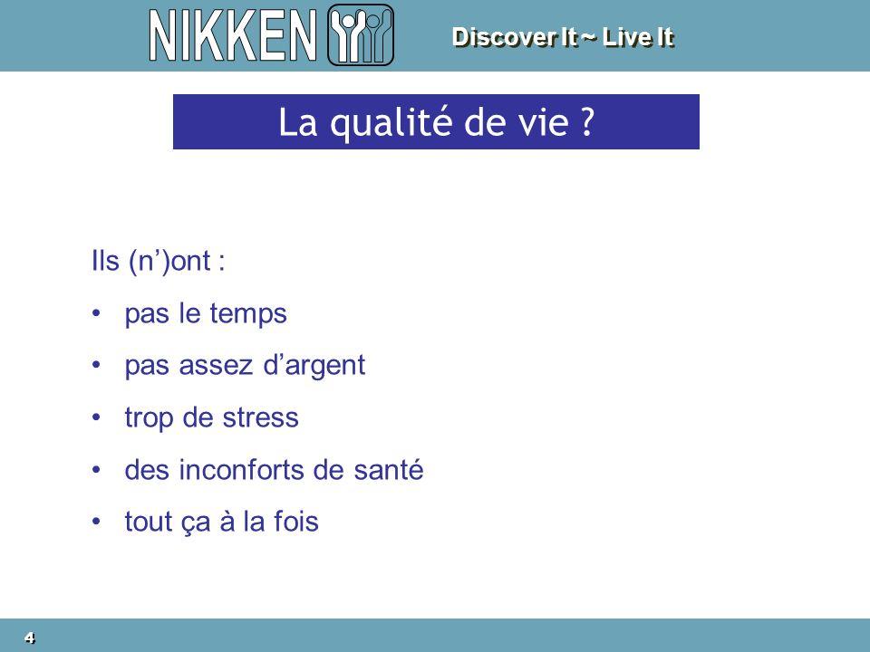 Discover It ~ Live It 4 4 La qualité de vie ? Ils (n)ont : pas le temps pas assez dargent trop de stress des inconforts de santé tout ça à la fois