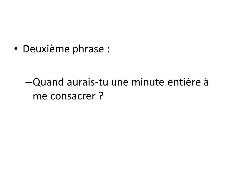 Deuxième phrase : – Quand aurais-tu une minute entière à me consacrer ?