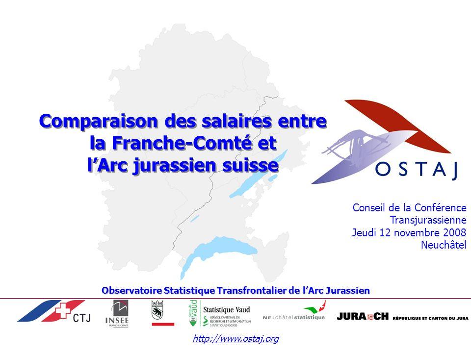 http://www.ostaj.org Conseil de la Conférence Transjurassienne Jeudi 12 novembre 2008 Neuchâtel Comparaison des salaires entre la Franche-Comté et lArc jurassien suisse Observatoire Statistique Transfrontalier de lArc Jurassien