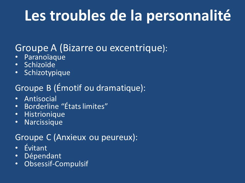 Les troubles de la personnalité Groupe A (Bizarre ou excentrique ): Paranoïaque Schizoïde Schizotypique Groupe B (Émotif ou dramatique): Antisocial Bo