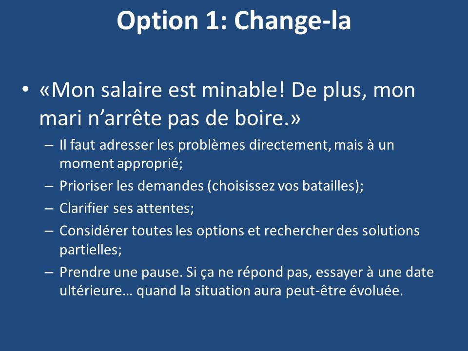 Option 1: Change-la «Mon salaire est minable! De plus, mon mari narrête pas de boire.» – Il faut adresser les problèmes directement, mais à un moment