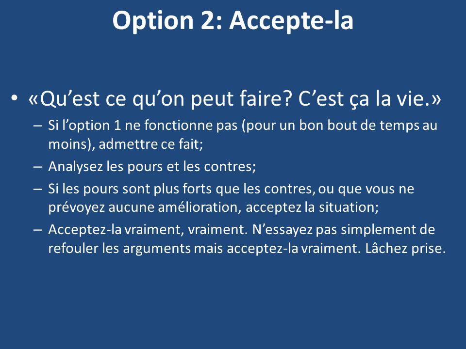 Option 2: Accepte-la «Quest ce quon peut faire? Cest ça la vie.» – Si loption 1 ne fonctionne pas (pour un bon bout de temps au moins), admettre ce fa