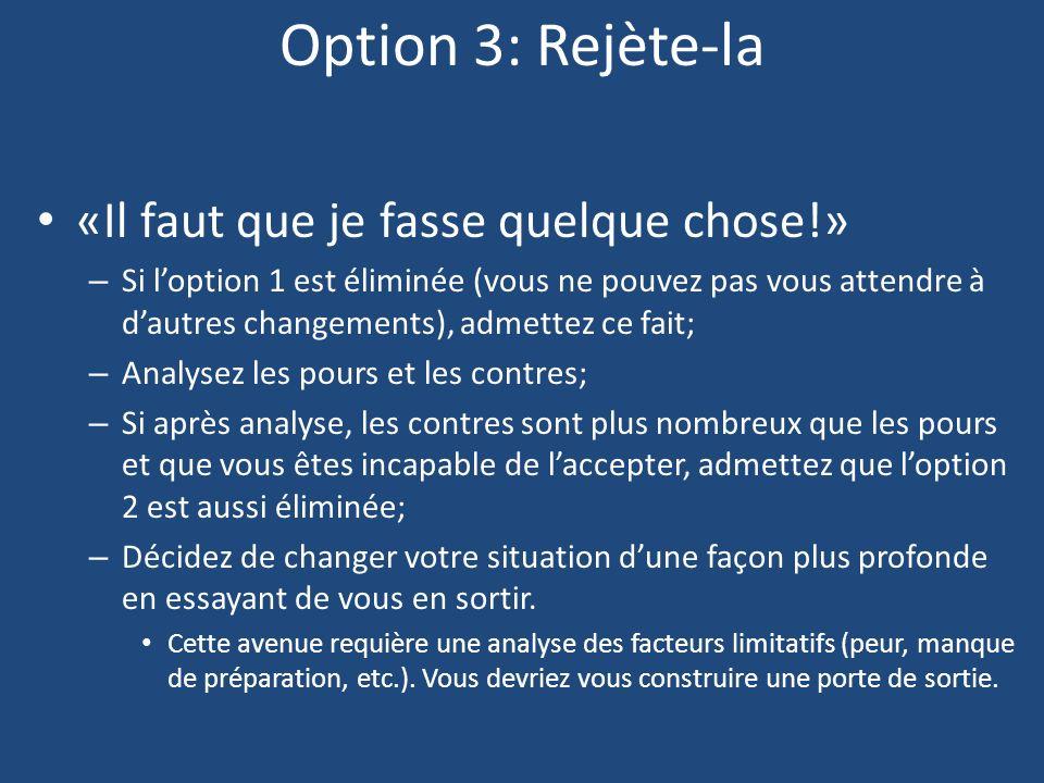 Option 3: Rejète-la «Il faut que je fasse quelque chose!» – Si loption 1 est éliminée (vous ne pouvez pas vous attendre à dautres changements), admett