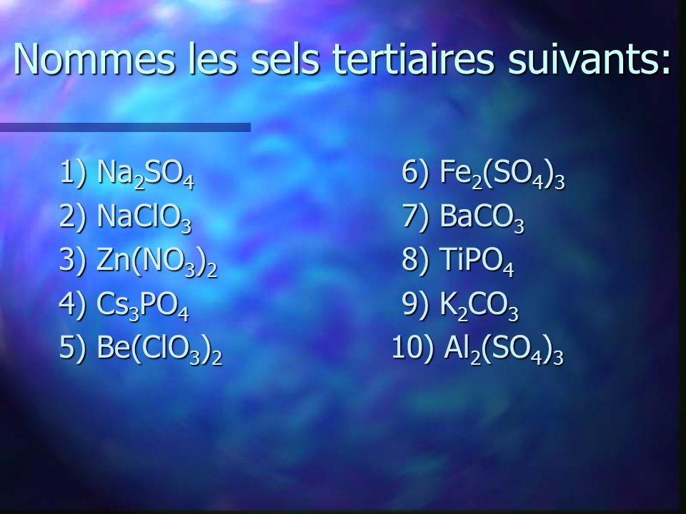 Nommes les sels tertiaires suivants: 1) Na 2 SO 4 6) Fe 2 (SO 4 ) 3 2) NaClO 3 7) BaCO 3 3) Zn(NO 3 ) 2 8) TiPO 4 4) Cs 3 PO 4 9) K 2 CO 3 5) Be(ClO 3