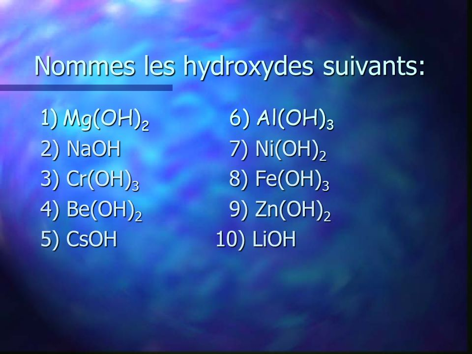 Nommes les hydroxydes suivants: 1) Mg(OH) 2 6) Al(OH) 3 2) NaOH7) Ni(OH) 2 3) Cr(OH) 3 8) Fe(OH) 3 4) Be(OH) 2 9) Zn(OH) 2 5) CsOH 10) LiOH