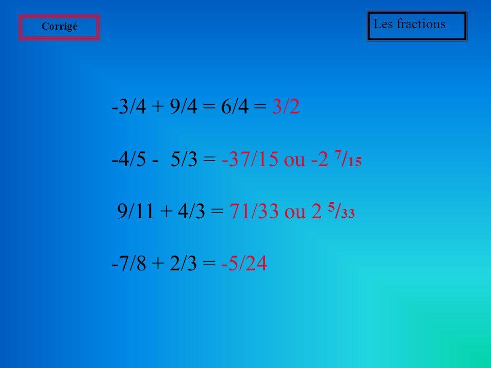 Exercices Les fractions Effectuer les calculs suivants (prenez une feuille et un crayon): -3/4 + 9/4 = ? -4/5 - 5/3 = ? 9/11 + 4/3 = ? -7/8 + 2/3 = ?