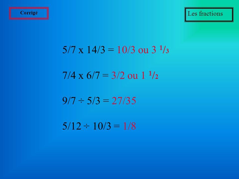 Exercices Les fractions Effectuer les opérations suivantes:(prenez une feuille et un crayon): 5/7 x 14/3 = ? 7/4 x 6/7 = ? 9/7 ÷ 5/3 = ? 5/12 ÷ 10/3 =