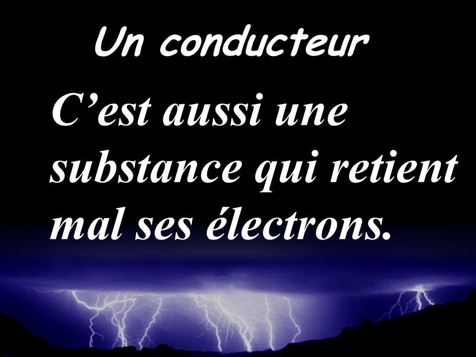 Cest aussi une substance qui retient mal ses électrons. Un conducteur