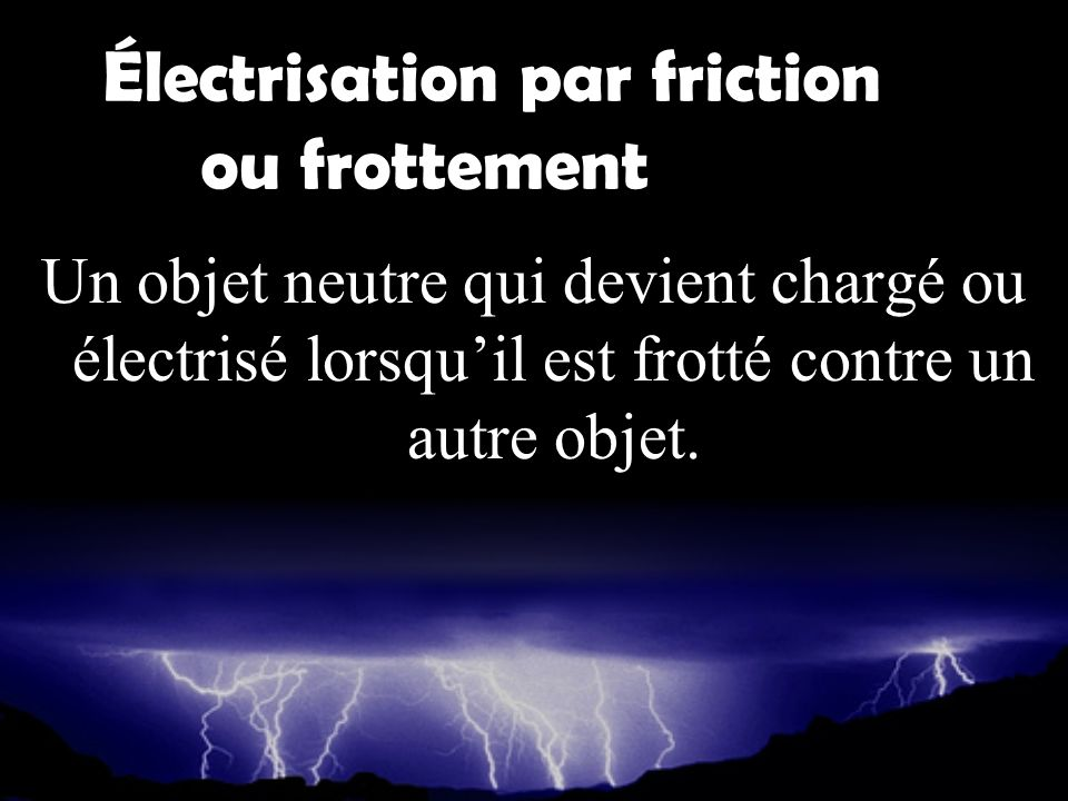 Électrisation par friction ou frottement Un objet neutre qui devient chargé ou électrisé lorsquil est frotté contre un autre objet.
