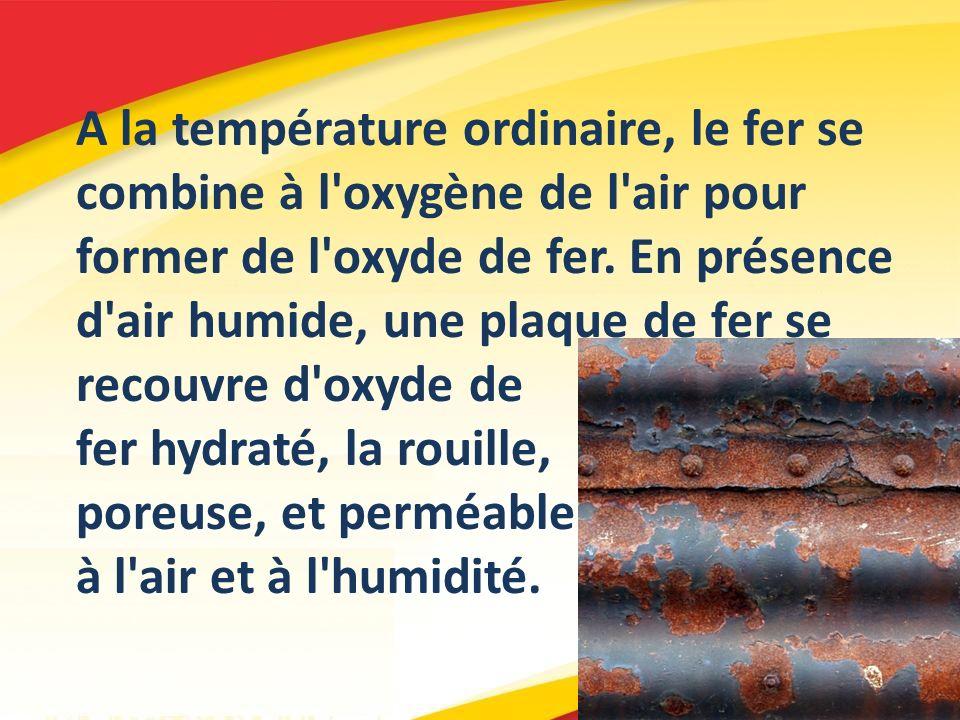A la température ordinaire, le fer se combine à l'oxygène de l'air pour former de l'oxyde de fer. En présence d'air humide, une plaque de fer se recou