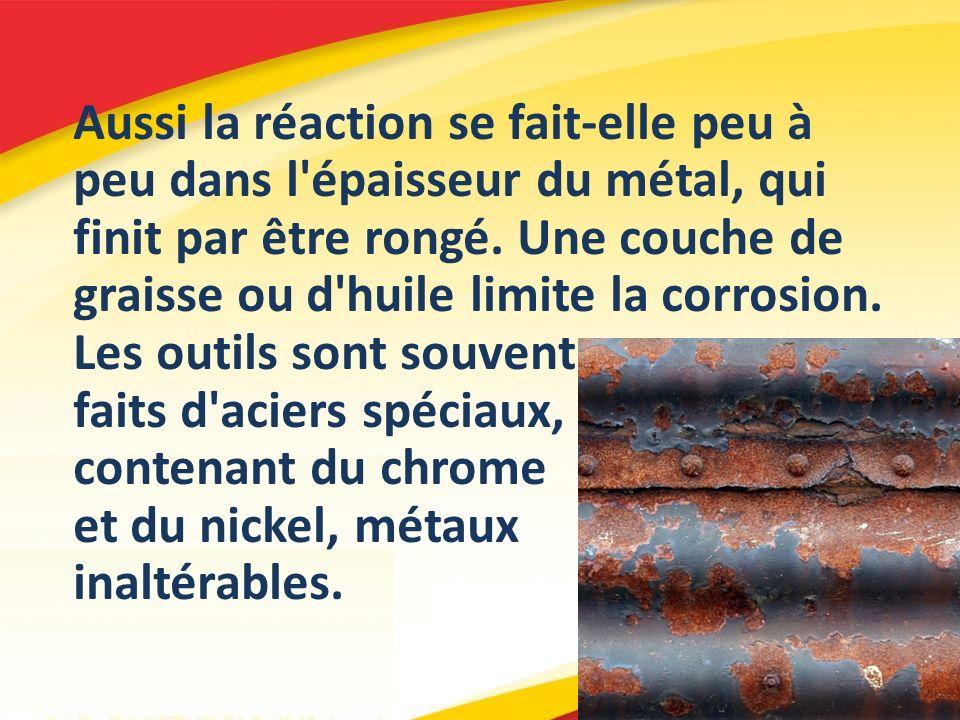 Aussi la réaction se fait-elle peu à peu dans l'épaisseur du métal, qui finit par être rongé. Une couche de graisse ou d'huile limite la corrosion. Le