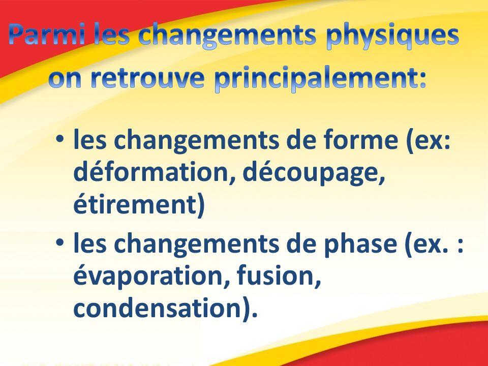 les changements de forme (ex: déformation, découpage, étirement) les changements de phase (ex. : évaporation, fusion, condensation).