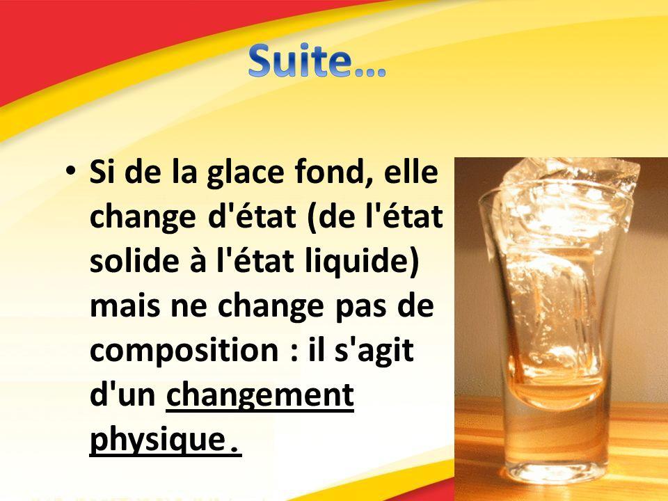Si de la glace fond, elle change d'état (de l'état solide à l'état liquide) mais ne change pas de composition : il s'agit d'un changement physique.