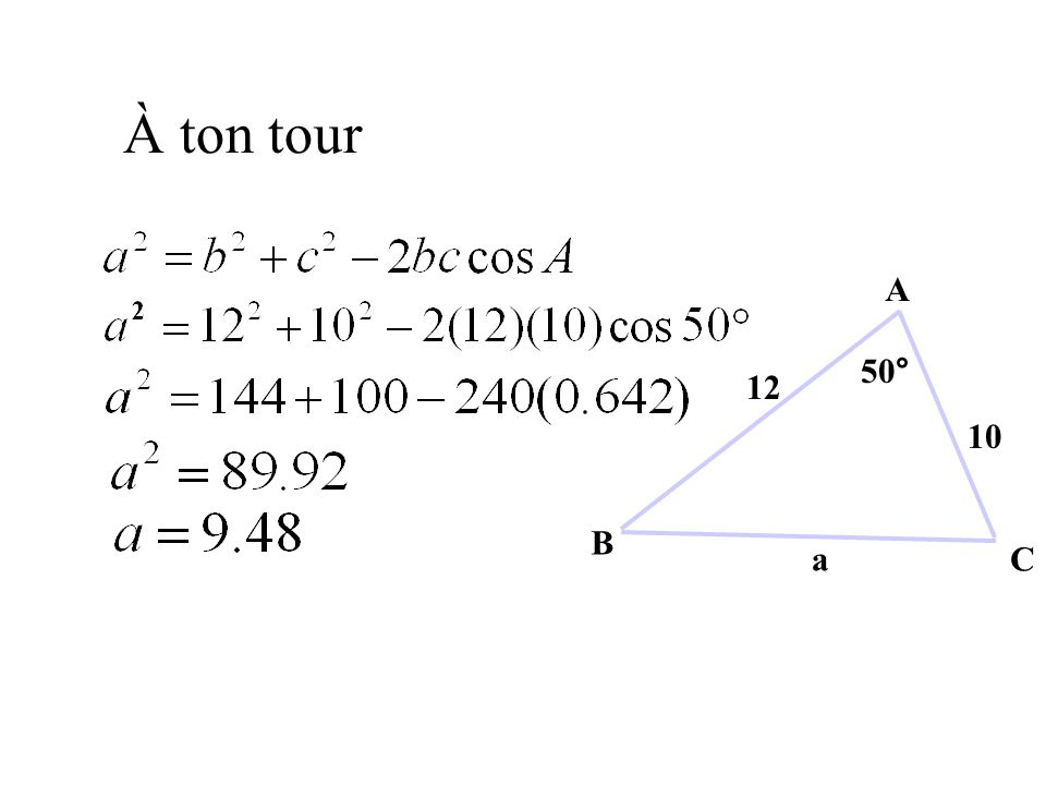 Trouver un Angle utilisant la Loi du Cosinus a 2 = b 2 + c 2 - 2bc cos A 2bc cos A = b 2 + c 2 - a 2 Utilise la calculatrice: Place le mode en degré et entre (61 2 + 43 2 - 38 2 ) ÷ (2 x 61 x 43) = Ensuite pèse: [COS -1 ] [ANS] [ )] [ENTER] Trouve la mesure de langle A.