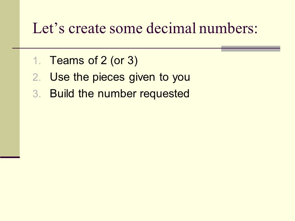 Lets create some decimal numbers: 1. Teams of 2 (or 3) 2. Use the pieces given to you 3. Build the number requested