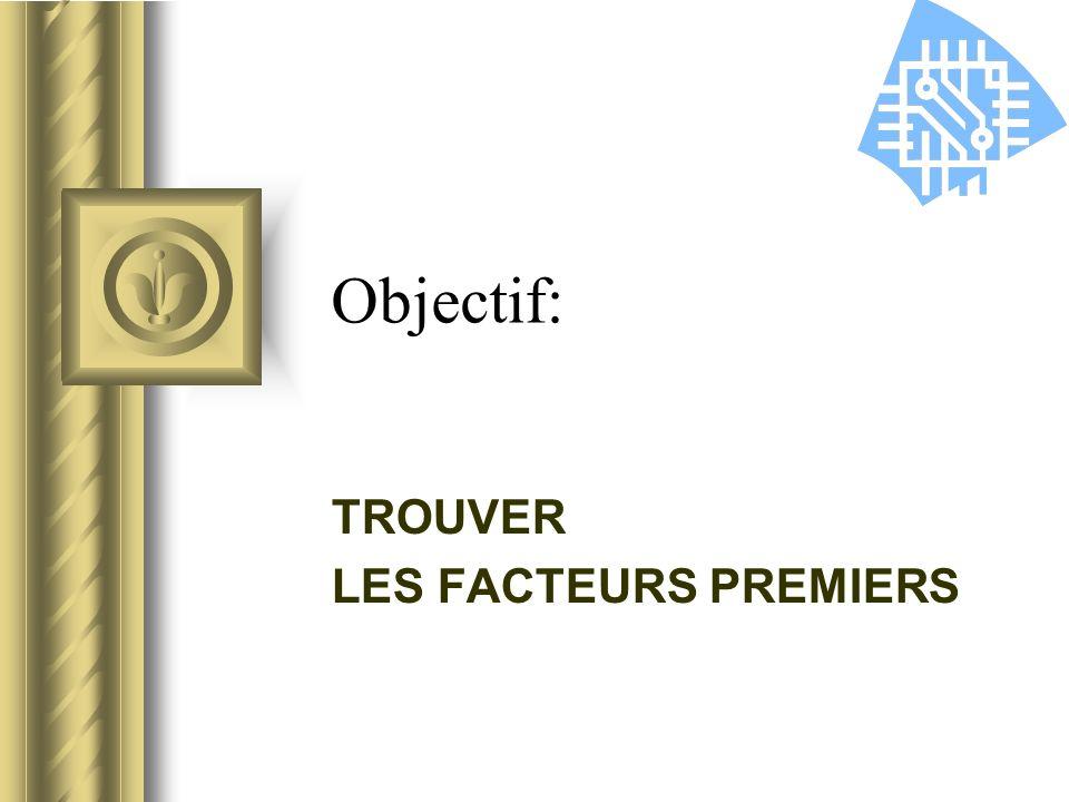 Objectif: TROUVER LES FACTEURS PREMIERS