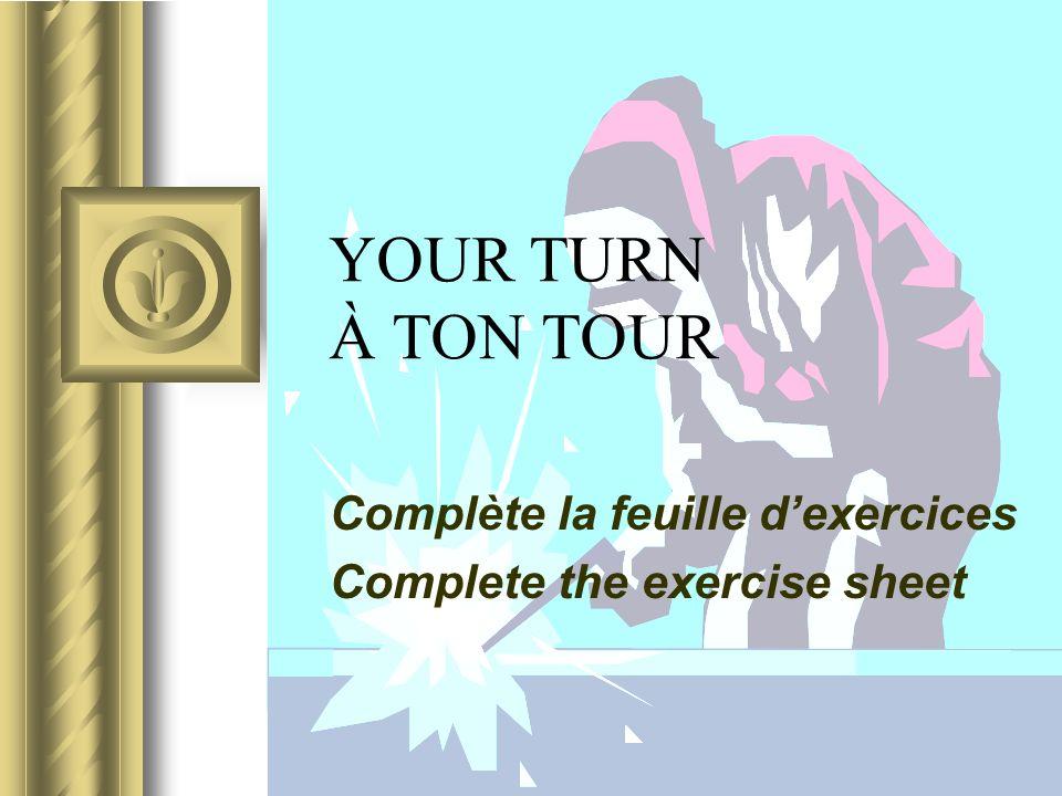 YOUR TURN À TON TOUR Complète la feuille dexercices Complete the exercise sheet