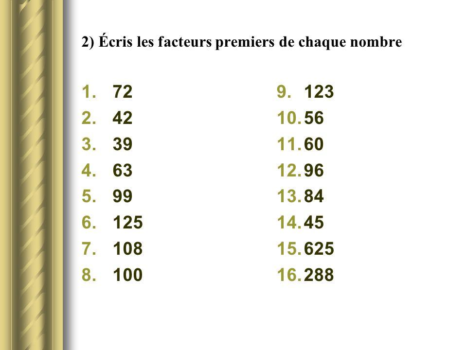 2) Écris les facteurs premiers de chaque nombre 1.72 2.42 3.39 4.63 5.99 6.125 7.108 8.100 9.123 10.56 11.60 12.96 13.84 14.45 15.625 16.288