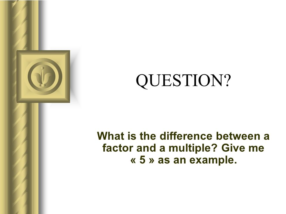 QUESTION? What is the difference between a factor and a multiple? Give me « 5 » as an example.