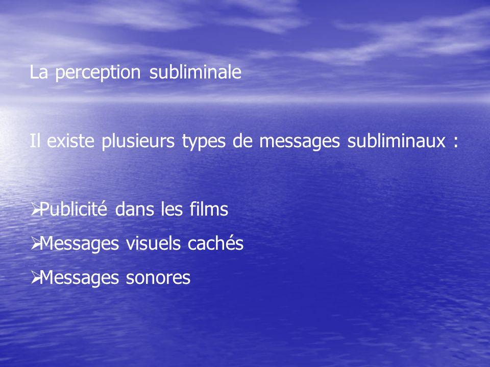 La perception subliminale Il existe plusieurs types de messages subliminaux : Publicité dans les films Messages visuels cachés Messages sonores