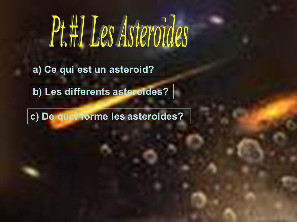 a) Ce qui est un asteroid? b) Les differents asteroides? c) De quoi forme les asteroides?