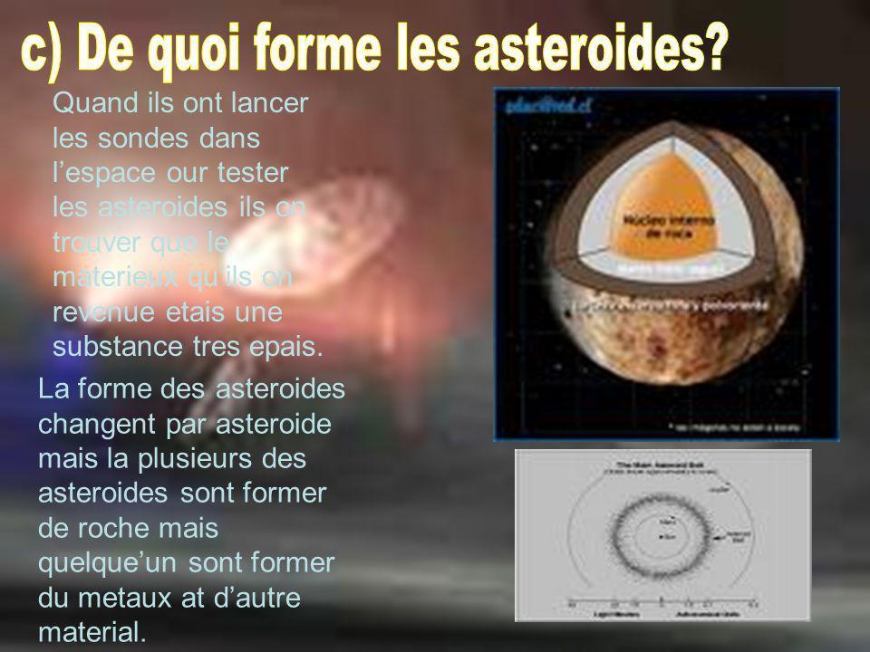 La forme des asteroides changent par asteroide mais la plusieurs des asteroides sont former de roche mais quelqueun sont former du metaux at dautre ma