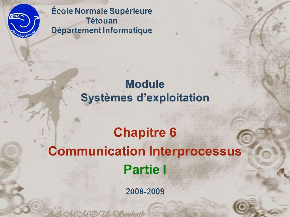 Module Systèmes dexploitation Chapitre 6 Communication Interprocessus Partie I École Normale Supérieure Tétouan Département Informatique 2008-2009