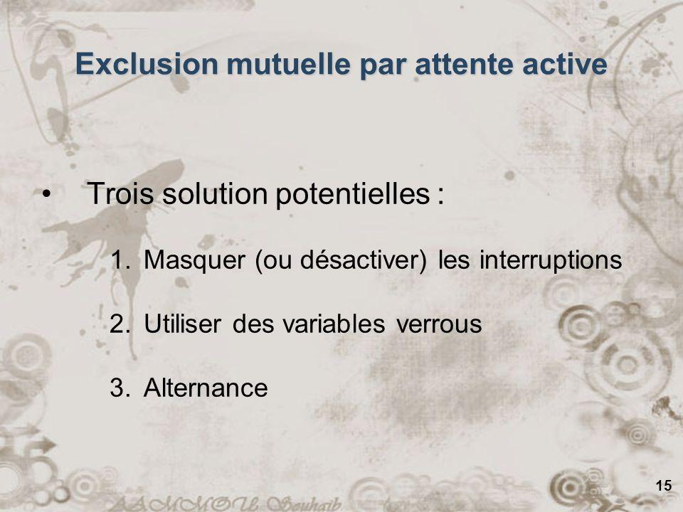 15 Trois solution potentielles : 1.Masquer (ou désactiver) les interruptions 2.Utiliser des variables verrous 3.Alternance Exclusion mutuelle par atte