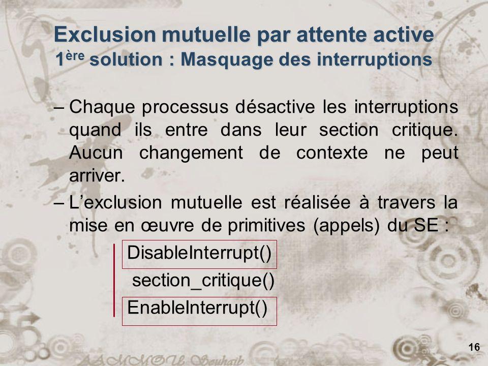 16 Exclusion mutuelle par attente active 1 ère solution : Masquage des interruptions –Chaque processus désactive les interruptions quand ils entre dan