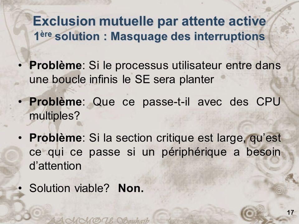 17 Exclusion mutuelle par attente active 1 ère solution : Masquage des interruptions Problème: Si le processus utilisateur entre dans une boucle infin