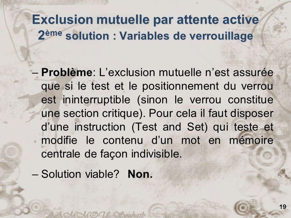 19 Exclusion mutuelle par attente active 2 ème solution : Variables de verrouillage –Problème: Lexclusion mutuelle nest assurée que si le test et le p