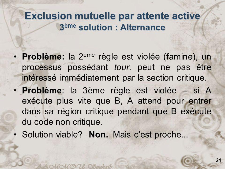 21 Exclusion mutuelle par attente active 3 ème solution : Alternance Problème: la 2 ème règle est violée (famine), un processus possédant tour, peut n